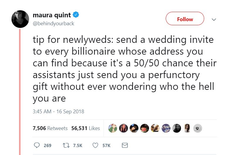 Text - maura quint @behindyourback Follow tip for newlyweds: send a wedding invite to every billionaire whose address you can find because it's a 50/50 chance their assistants just send you a perfunctory gift without ever wondering who the hell you are 3:45 AM-16 Sep 2018 7,506 Retweets 56,531 Likes t 7.5K 269 57K