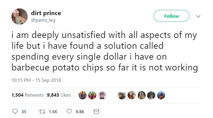 Text - dirt prince @pants leg Follow i am deeply unsatisfied with all aspects of my life but i have found a solution called spending every single dollar i have on barbecue potato chips so far it is not working 10:15 PM - 15 Sep 2018 1,504 Retweets 9,843 Likes t 1.5K 35 9.8K