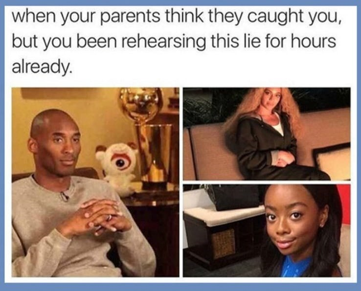 Hair - when your parents think they caught you, but you been rehearsing this lie for hours already.