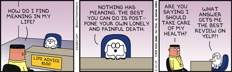 meme - Cartoon - ARE YOU SAYING I SHOULD TAKE CARE OF MY HEALTH? NOTHING HAS MEANING. THE BEST YOU CAN DO IS POST- PONE YOUR oWN LONELY AND PAINFUL DEATH. WHAT ANSWER GETS ME THE BEST REVIEW ON YELP?! HOW DO I FIND MEANING IN MY LIFE? LIFE ADVICE $100 @SCOTTADAMSSAYS 6-15-18 2018 Scott dans, Inc./Dist. by Andrews McMeel