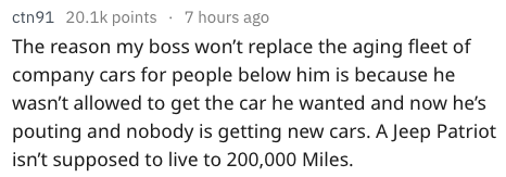 Text - ctn91 20.1k points 7 hours ago The reason my boss won't replace the aging fleet of company cars for people below him is because he wasn't allowed to get the car he wanted and now he's pouting and nobody is getting new cars. A Jeep Patriot isn't supposed to live to 200,000 Miles.