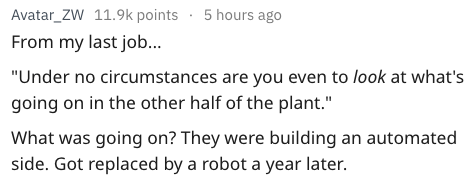"""Text - Avatar_ZW 11.9k points 5 hours ago From my last job... """"Under no circumstances are you even to look at what's going on in the other half of the plant."""" What was going on? They were building an automated side. Got replaced by a robot a year later."""