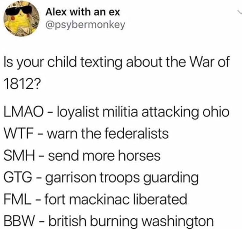 meme - Text - Alex with an ex @psybermonkey Is your child texting about the War of 1812? LMAO loyalist militia attacking ohio WTF warn the federalists SMH - send more horses GTG-garrison troops guarding FML fort mackinac liberated BBW-british burning washington