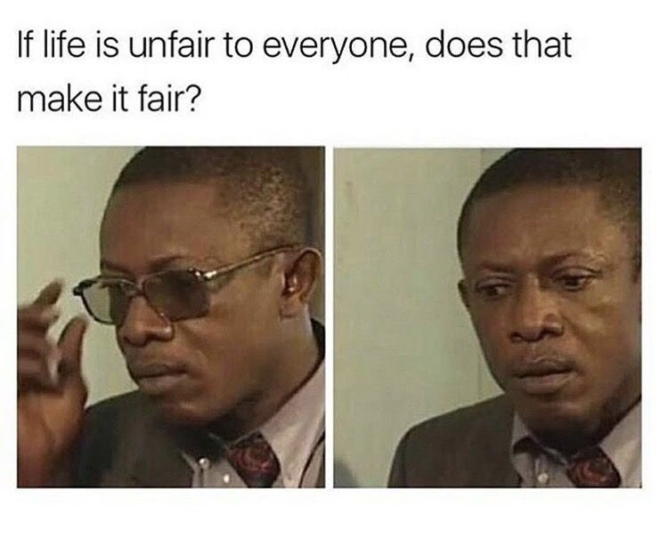 Face - If life is unfair to everyone, does that make it fair?