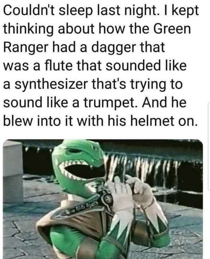 Text - Couldn't sleep last night. I kept thinking about how the Green Ranger had a dagger that was a flute that sounded like a synthesizer that's trying to sound like a trumpet. And he blew into it with his helmet on.