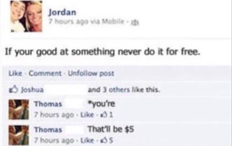 """Text - Jordan 7hours ago via Mobile st If your good at something never do it for free. Like Comment- Unfollow post Joshua and 3 others like this """"you're 7 hours ago-Like 1 Thomas That'll be $5 Thomas 7 hours ago-Like s"""