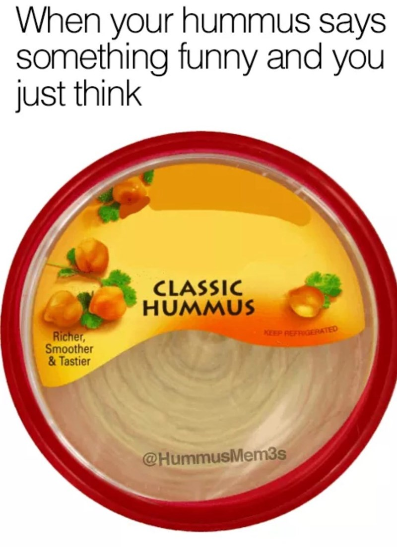 """Caption that reads, """"When your hummus says something funny and you just think..."""" above a package of 'classic hummus'"""