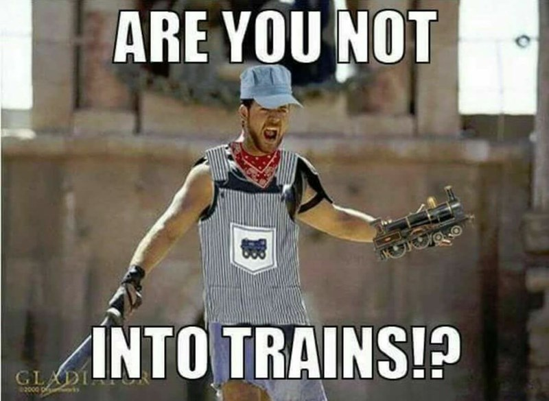 meme - Photo caption - ARE YOU NOT INTO TRAINS!? GLADI 2000 p