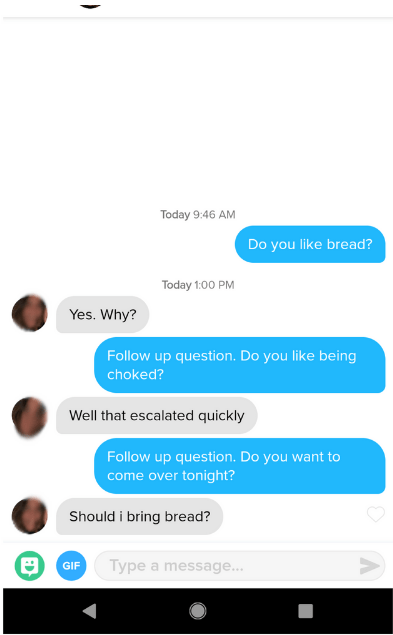 funny tinder - Text - Today 9:46 AM Do you like bread? Today 1:00 PM Yes. Why? Follow up question. Do you like being choked? Well that escalated quickly Follow up question. Do you want to come over tonight? C Should i bring bread? Type a message... GIF
