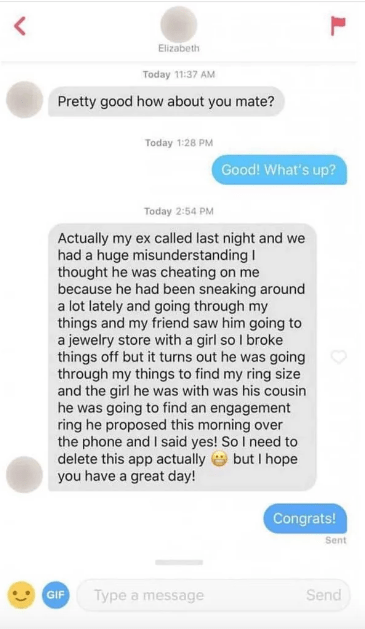 funny tinder - Text - Elizabeth Today 11:37 AM Pretty good how about you mate? Today 1:28 PM Good! What's up? Today 2:54 PM Actually my ex called last night and we had a huge misunderstanding I thought he was cheating on me because he had been sneaking around a lot lately and going through my things and my friend saw him going to a jewelry store with a girl so I broke things off but it turns out he was going through my things to find my ring size and the girl he was with was his cousin he was go