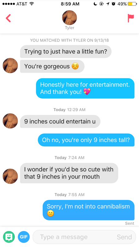 funny tinder - Text - 10 49% AT&T 8:59 AM Tyler YOU MATCHED WITH TYLER ON 9/13/18 Trying to just have a little fun? You're gorgeous Honestly here for entertainment. And thank you! Today 12:29 AM 9 inches could entertain u Oh no, you're only 9 inches tall? Today 7:24 AM I wonder if you'd be so cute with that 9 inches in your mouth Today 7:55 AM Sorry, I'm not into cannibalism Sent GIF Type a message Send