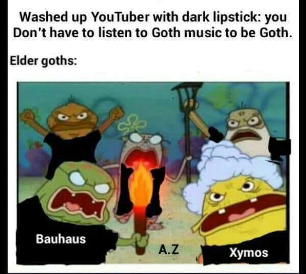 meme about not having to listen to goth music to be goth with picture of Spongebob characters as angry elder goths mob