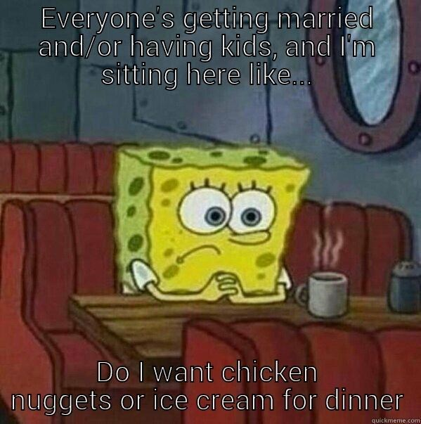 Cartoon - Everyone's getting married and/or having kids, and I'm Sitting here like. Do I want chicken nuggets or ice cream for dinner quickmeme.com