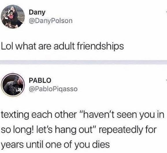 """Text - Dany @DanyPolson Lol what are adult friendships PABLO a@PabloPiqasso texting each other """"haven't seen you in so long! let's hang out"""" repeatedly for years until one of you dies"""