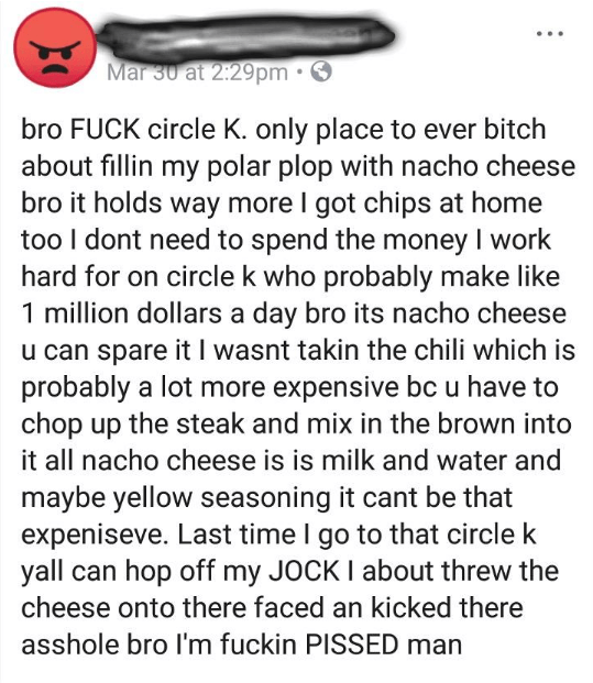 Text - Mar 30 at 2:29pm bro FUCK circle K. only place to ever bitch about fillin my polar plop with nacho cheese bro it holds way more I got chips at home too I dont need to spend the money I work hard for on circle k who probably make like 1 million dollars a day bro its nacho cheese u can spare it I wasnt takin the chili which is probably a lot more expensive bcu have to chop up the steak and mix in the brown into it all nacho cheese is is milk and water and maybe yellow seasoning it cant be t