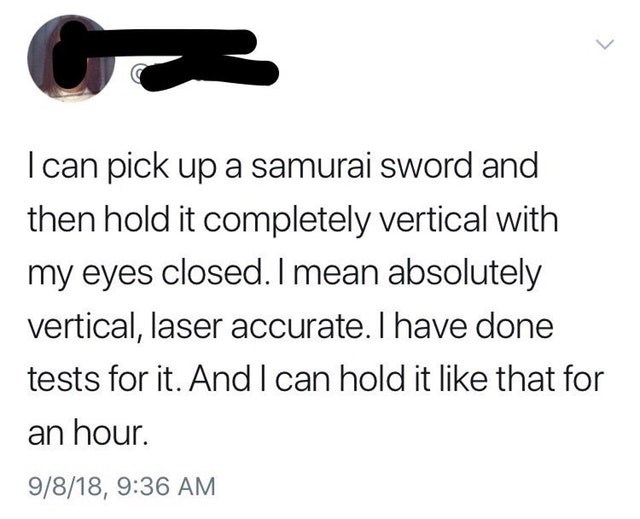 Text - I can pick up a samurai sword and then hold it completely vertical with my eyes closed. I mean absolutely vertical, laser accurate. I have done tests for it. And I can hold it like that for an hour. 9/8/18, 9:36 AM