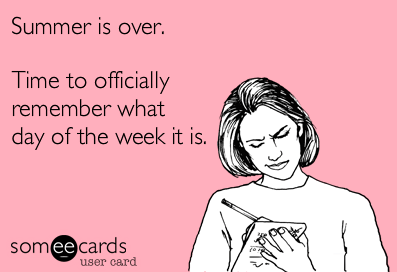 Text - Summer is over. Time to officially remember what day of the week it is. someecards user card