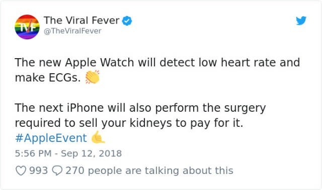 Text - The Viral Fever TM@TheViral Fever The new Apple Watch will detect low heart rate and make ECGS. The next iPhone will also perform the surgery required to sell your kidneys to pay for it. #AppleEvent 5:56 PM Sep 12, 2018 993 270 people are talking about this