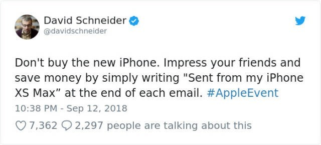 """Text - David Schneider @davidschneider Don't buy the new iPhone. Impress your friends and save money by simply writing """"Sent from my iPhone XS Max"""" at the end of each email. #AppleEvent 10:38 PM - Sep 12, 2018 7,362 2,297 people are talking about this"""