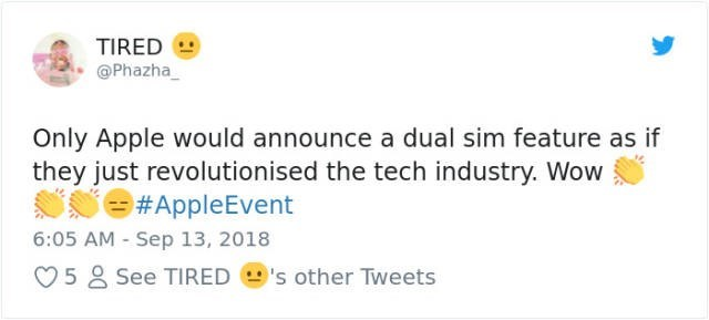 Text - TIRED @Phazha Only Apple would announce a dual sim feature as if they just revolutionised the tech industry. Wow #AppleEvent 6:05 AM - Sep 13, 2018 5 See TIRED 's other Tweets