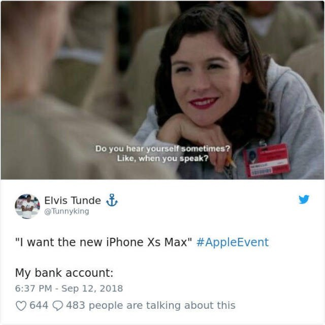 """Facial expression - Do you hear yourself sometimes? Like, when you speak? Elvis Tunde Tunnyking """"I want the new iPhone Xs Max"""" #Apple Event My bank account: 6:37 PM Sep 12, 2018 644 9 483 people are talking about this"""