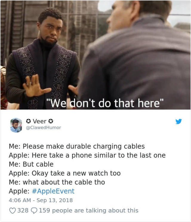 """Text - """"Weldon't do that here"""" Veer @ClawedHumor Me: Please make durable charging cables Apple: Here take a phone similar to the last one Me: But cable Apple: Okay take a new watch too Me: what about the cable tho Apple: #AppleEvent 4:06 AM - Sep 13, 2018 328 159 people are talking about this"""