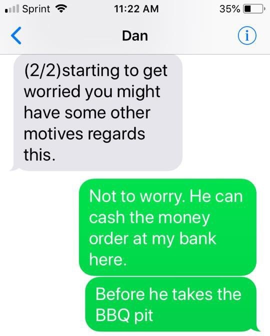 Text - Sprint 11:22 AM 35% i Dan (2/2)starting to get worried you might have some other motives regards this. Not to worry. He can cash the money order at my bank here. Before he takes the BBQ pit