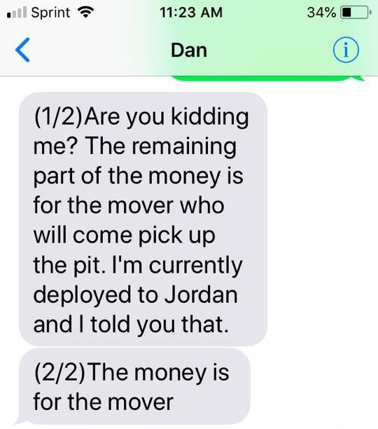 Text - Sprint 11:23 AM 34% i Dan (1/2)Are you kidding me? The remaining part of the money is for the mover who will come pick up the pit. I'm currently deployed to Jordan and I told you that. (2/2)The money is for the mover