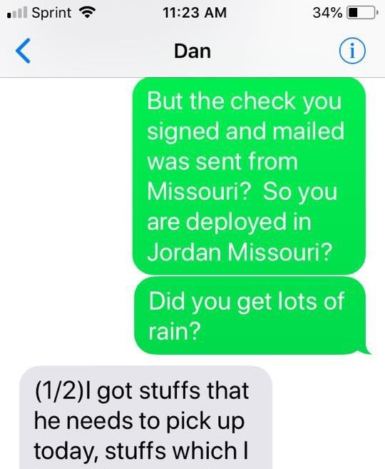 Text - Sprint 11:23 AM 34% i Dan But the check you signed and mailed was sent from Missouri? So you are deployed in Jordan Missouri? Did you get lots of rain? (1/2)I got stuffs that he needs to pick up today, stuffs which I