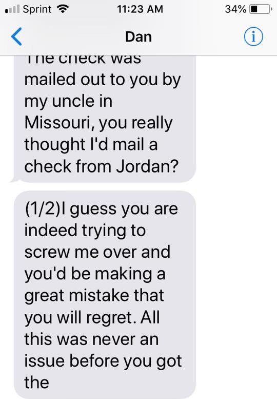 Text - Sprint 11:23 AM 34% i Dan The CnecK Was mailed out to you by my uncle in Missouri, you really thought l'd mail a check from Jordan? (1/2)l guess you are indeed trying to screw me over and you'd be making a great mistake that you will regret. All this was never an issue before you got the