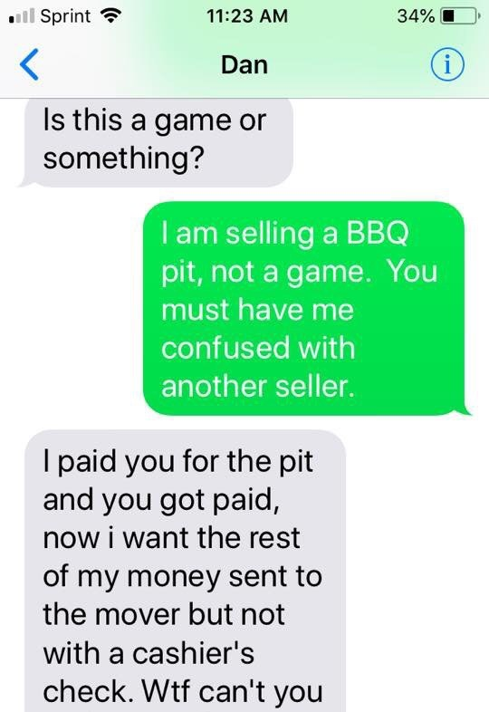 Text - Sprint 11:23 AM 34% i Dan Is this a game or something? I am selling a BBQ pit,not a game. You must have me confused with another seller. I paid you for the pit and you got paid, now i want the rest of my money sent to the mover but not with a cashier's check. Wtf can't you