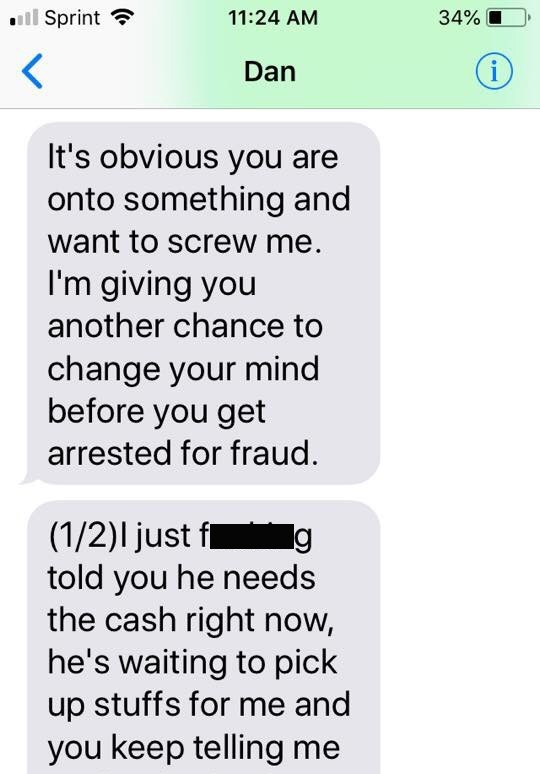Text - Sprint 11:24 AM 34% i Dan It's obvious you are onto something and want to screw me. I'm giving you another chance to change your mind before you get arrested for fraud. (1/2)l just f told you he needs the cash right now, he's waiting to pick up stuffs for me and g you keep telling me