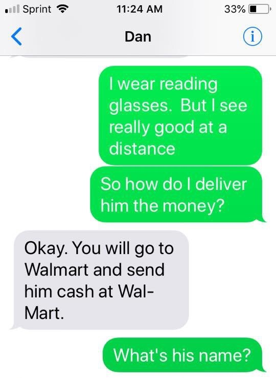 Text - Sprint 11:24 AM 33% i Dan I wear reading glasses. But I see really good at a distance So how do I deliver him the money? Okay. You will go to Walmart and send him cash at Wal Mart. What's his name?