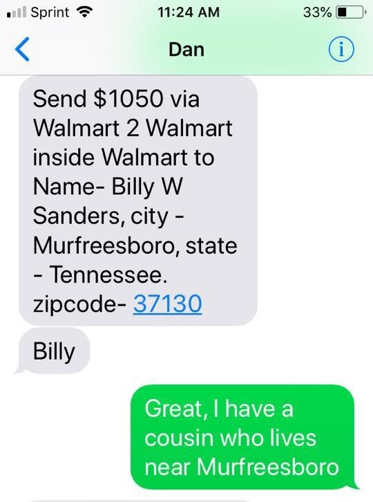 Text - Sprint 11:24 AM 33% i Dan Send $1050 via Walmart 2 Walmart inside Walmart to Name- Billy W Sanders, city Murfreesboro, state - Tennessee. zipcode- 37130 Billy Great, I have a cousin who lives near Murfreesboro
