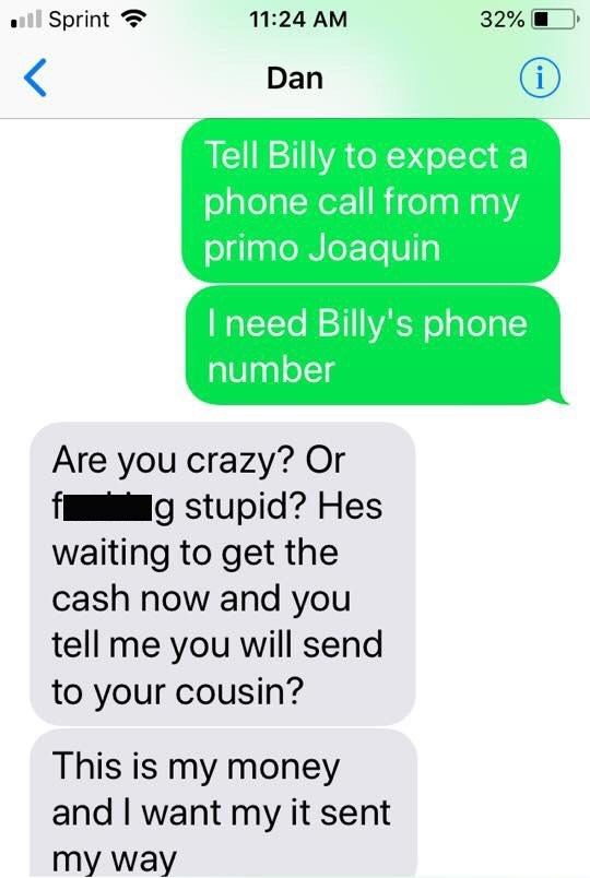 Text - Sprint 32% 11:24 AM i Dan Tell Billy to expect a phone call from my primo Joaquin Ineed Billy's phone number Are you crazy? Or f g stupid? Hes waiting to get the cash now and you tell me you will send to your cousin? This is my money and I want my it sent my way