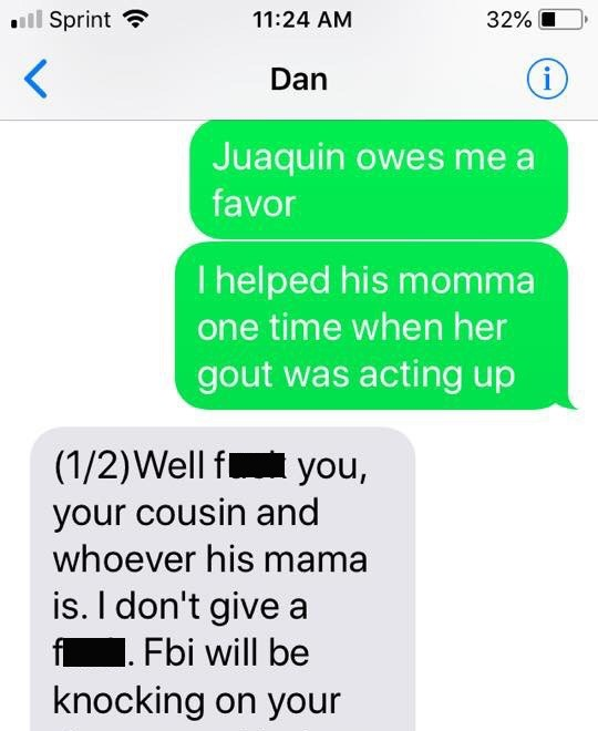 Text - Sprint 32% 11:24 AM i Dan Juaquin owes me a favor I helped his momma one time when her gout was acting up (1/2)Well f you, your cousin and whoever his mama is. I don't give a fi. Fbi will be knocking on your