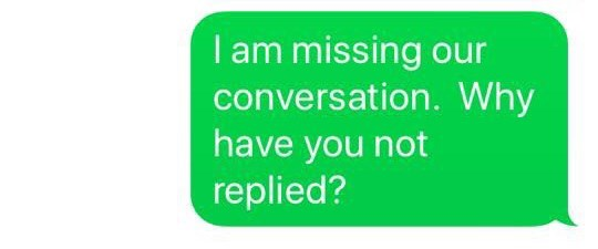 Green - I am missing our conversation. Why have you not replied?