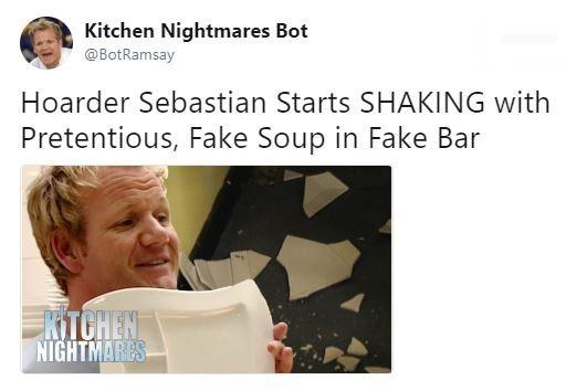 Text - Kitchen Nightmares Bot @BotRamsay Hoarder Sebastian Starts SHAKING with Pretentious, Fake Soup in Fake Bar KITCHEN NIGHTMARES