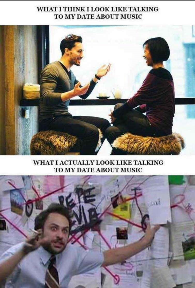 dating meme - Poster - WHAT I THINK I LOOK LIKE TALKING TO MY DATE ABOUT MUSIC WHAT I ACTUALLY LOOK LIKE TALKING TO MY DATE ABOUT MUSIC