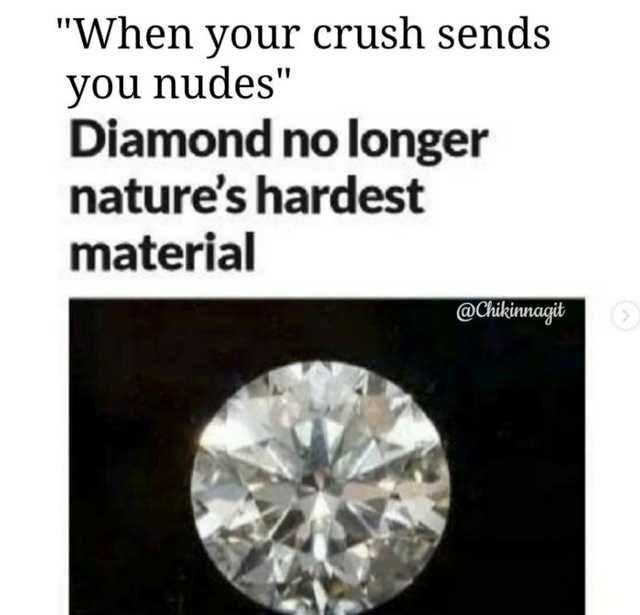 "dating meme - Diamond - ""When your crush sends you nudes"" Diamond no longer nature's hardest material @Chikinnagit"