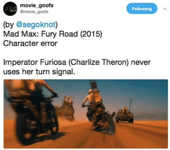 Transport - movie_goofs @movie_goofs Following (by @segoknot) Mad Max: Fury Road (2015) Character error Imperator Furiosa (Charlize Thero) never uses her turn signal.