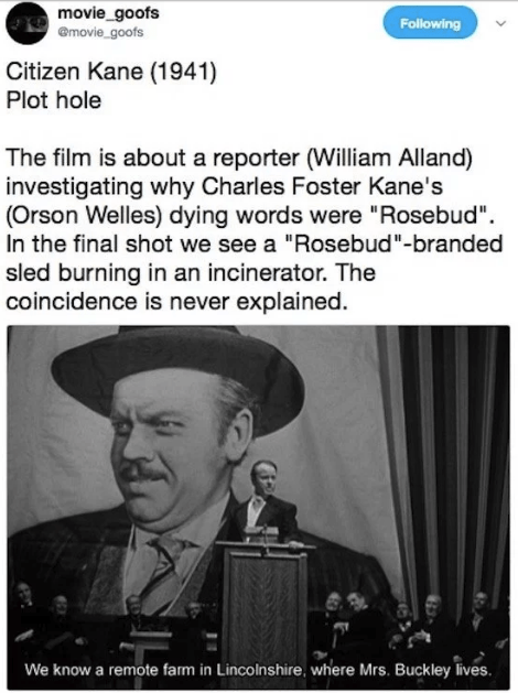 "Text - movie_goofs @movie_goofs Following Citizen Kane (1941) Plot hole The film is about a reporter (William Alland) investigating why Charles Foster Kane's (Orson Welles) dying words were ""Rosebud"" In the final shot we see a ""Rosebud""-branded sled burning in an incinerator. The coincidence is never explained We know a remote fam in Lincolnshire, where Mrs. Buckley lives."