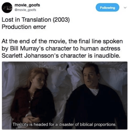 Text - movie_goofs emovie goofs Following Lost in Translation (2003) Production error At the end of the movie, the final line spoken by Bill Murray's character to human actress Scarlett Johansson's character is inaudible. This city is headed for a disaster of biblical proportions