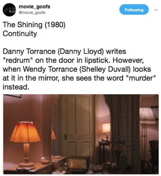 "Text - movie_goofs emovie goofs Following The Shining (1980) Continuity Danny Torrance (Danny Lloyd) writes ""redrum"" on the door in lipstick. However, when Wendy Torrance (Shelley Duval) looks at it in the mirror, she sees the word ""murder"" instead AUP"