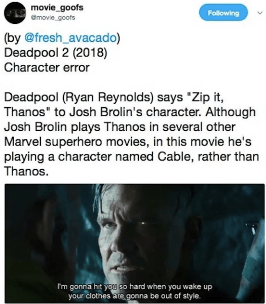 "Text - movie_goofs emovie_goofs Following (by @fresh_avacado) Deadpool 2 (2018) Character error Deadpool (Ryan Reynolds) says ""Zip it, Thanos"" to Josh Brolin's character. Although Josh Brolin plays Thanos in several other Marvel superhero movies, in this movie he's playing a character named Cable, rather than Thanos I'm gonna hit you so hard when you wake up your clothes are gonna be out of style."