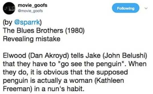 "Text - movie_goofs emovie goofs Following (by @sparrk) The Blues Brothers (1980) Revealing mistake Elwood (Dan Akroyd) tells Jake (John Belushi) that they have to ""go see the penguin"". When they do, it is obvious that the supposed penguin is actually a woman (Kathleen Freeman) in a nun's habit."