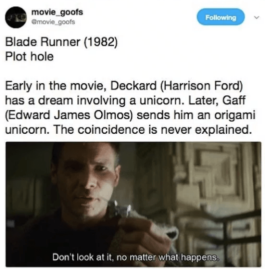 Text - movie_goofs @movie_goofs Following Blade Runner (1982) Plot hole Early in the movie, Deckard (Harrison Ford) has a dream involving a unicorn. Later, Gaff (Edward James Olmos) sends him an origami unicorn. The coincidence is never explained. Don't look at it, no matter what happens.