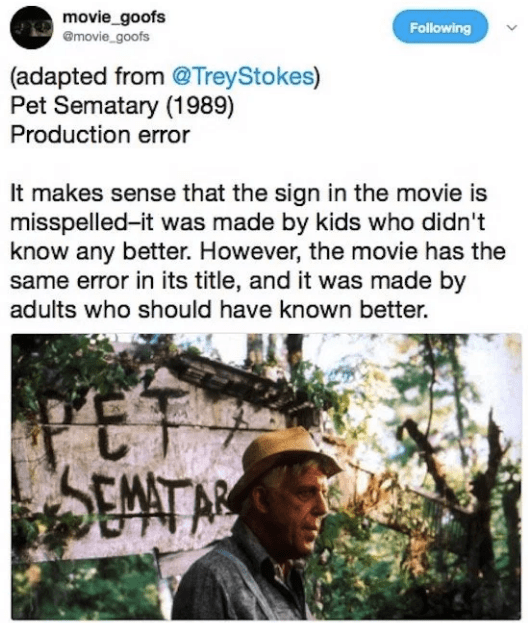Text - movie_goofs emovie goofs Following (adapted from @TreyStokes) Pet Sematary (1989) Production error It makes sense that the sign in the movie is misspelled-it was made by kids who didn't know any better. However, the movie has the same error in its title, and it was made by adults who should have known better. PET SEMATAR