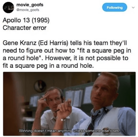 "Text - movie_goofs emovie goofs Following Apollo 13 (1995) Character error Gene Kranz (Ed Harris) tells his team they'l need to figure out how to ""fit a square peg in a round hole"". However, it is not possible to fit a square peg in a round hole. Winning doesn't mean anything unless someone else loses"