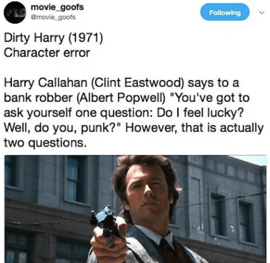 "Text - movie_goofs emovie_goofs Following Dirty Harry (1971) Character error Harry Callahan (Clint Eastwood) says to a bank robber (Albert Popwell) ""You've got to ask yourself one question: Do I feel lucky? Well, do you, punk?"" However, that is actually two questions."